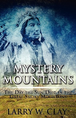 Mystery Mountains: The Day the Sun Died in the Great Smoky Mountains  by  Larry W. Clay