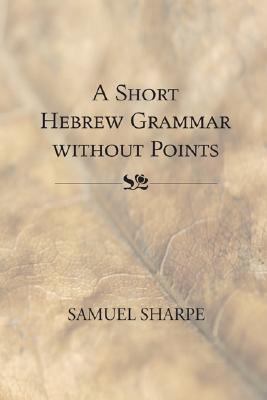 A Short Hebrew Grammar Without Points Samuel Sharpe