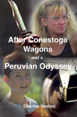 After Conestoga Wagons and a Peruvian Odyssey  by  Charles Seaton