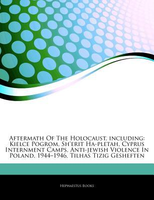 Articles on Aftermath of the Holocaust, Including: Kielce Pogrom, Sherit Ha-Pletah, Cyprus Internment Camps, Anti-Jewish Violence in Poland, 1944 19 Hephaestus Books
