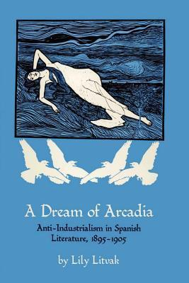 A Dream of Arcadia: Anti-Industrialism in Spanish Literature, 1895-1905  by  Lily Litvak