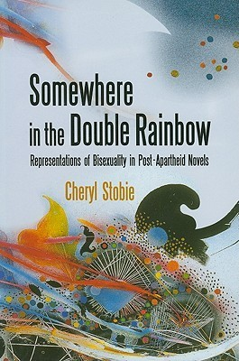 Somewhere in the Double Rainbow: Representations of Bisexuality in Post-Apartheid Novels  by  Cheryl Stobie