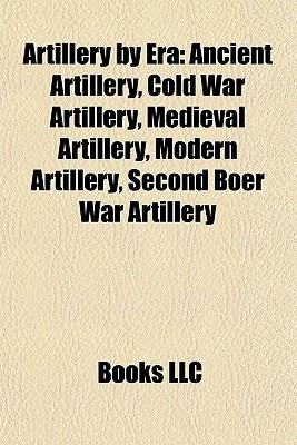 Artillery  by  Era: Ancient Artillery, Cold War Artillery, Medieval Artillery, Modern Artillery, Second Boer War Artillery by Books LLC