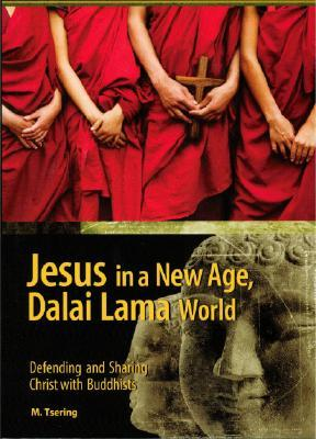 Jesus in a New Age, Dalai Lama World: Defending and Sharing Christ with Buddhists  by  M. Tsering