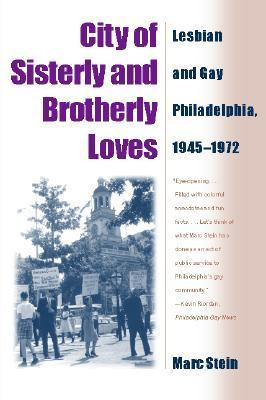 City of Sisterly and Brotherly Loves: Lesbian and Gay Philadelphia, 1945-1972  by  Marc Stein