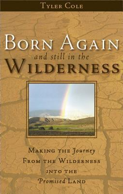 Born Again and Still in the Wilderness: Making the Journey from the Wilderness Into the Promised Land  by  Tyler L. Cole