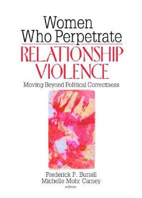 Women Who Perpetrate Relationship Violence: Moving Beyond Political Correctness Frederick P. Buttell