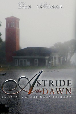 Astride The Dawn: Tales Of A Chautauqua Boyhood Don Skinner