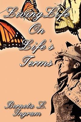 Living Life on Lifes Terms: The Spirtiual Journey of an Addict Berneta L. Ingram