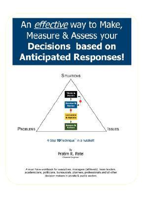 An Effective Way to Make, Measure and Assess Your Decisions Based on Anticipated Responses! Pratim Patel