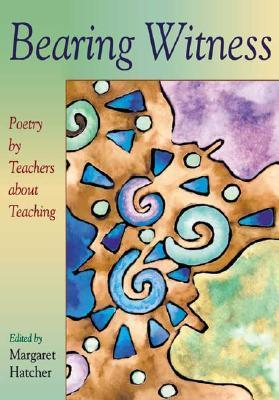 Bearing Witness: Poetry Teachers About Teaching by Margaret Hatcher