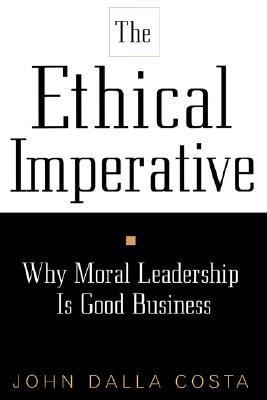 The Ethical Imperative: Why Moral Leadership Is Good Business  by  John Dalla Costa