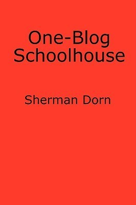 One-Blog Schoolhouse: An Historians Quick Takes on Education and Schools Sherman Dorn