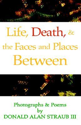 Life, Death & Faces & Places Between Donald Alan Straub III