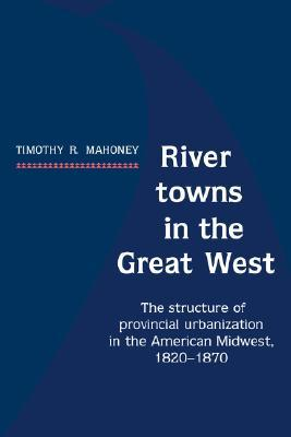 River Towns in the Great West: The Structure of Provincial Urbanization in the American Midwest, 1820 1870  by  Timothy R. Mahoney