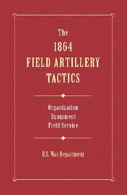 The 1864 Field Artillery Tactics  by  U. S. War Department