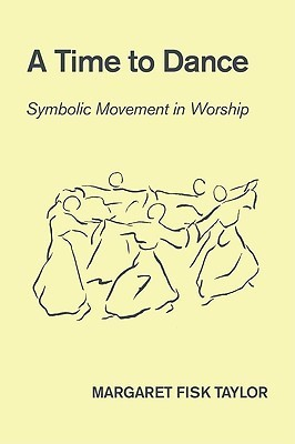 A Time to Dance: Symbolic Movement in Worship  by  Margaret Fisk Taylor