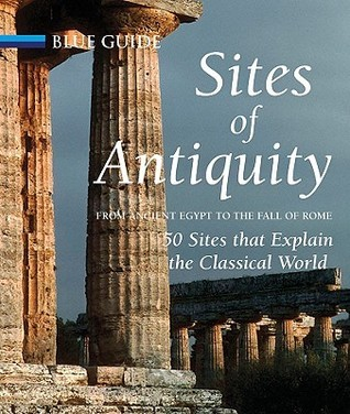 Sites of Antiquity from Ancient Egypt to the Fall of Rome: 50 Sites That Explain the Classical World Charles Freeman