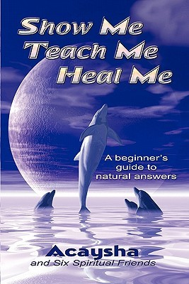 Show Me, Teach Me, Heal Me: A Beginners Guide to Natural Answers Acaysha