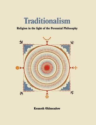Traditionalism: Religion in the Light of the Perennial Philosophy  by  Kenneth Oldmeadow