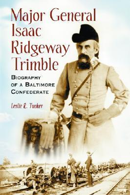 Major General Isaac Ridgeway Trimble: Biography of a Baltimore Confederate  by  Leslie  R. Tucker