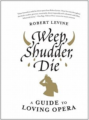 Weep, Shudder, Die: A Guide to Loving Opera  by  Robert  Levine