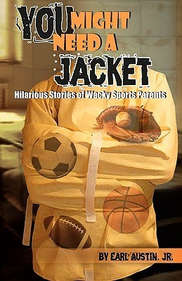You Might Need a Jacket: Hilarious Stories of Wacky Sports Parents  by  Earl Austin Jr.