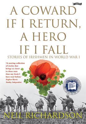 A Coward If I Return, a Hero If I Fall: Stories of Irishmen in World War I  by  Neil Richardson