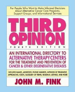 Third Opinion, Fourth Edition: An International Resource Guide to Alternative Therapy Centers for Treating and Preventing Cancer, Arthritis, Diabetes, HIV/AIDS, MS, Cfs, and Other Diseases  by  John M. Fink