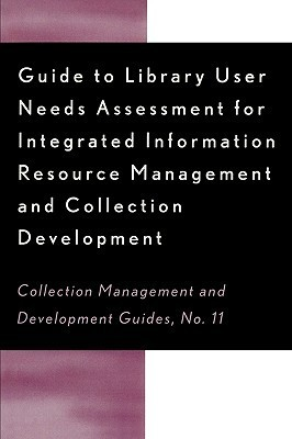 Guide to Library User Needs Assessment for Integrated Information Resource: Management and Collection Development  by  Dora Biblarz
