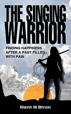 The Singing Warrior - Finding Happiness After a Life Filled with Pain and Abuse  by  Niamh Ni Bhroin