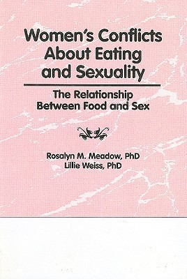 Womens Conflicts about Eating and Sexuality: The Realtionship Between Food and Sex  by  Rosalyn M. Meadow