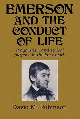 Emerson and the Conduct of Life: Pragmatism and Ethical Purpose in the Later Work  by  David M. Robinson