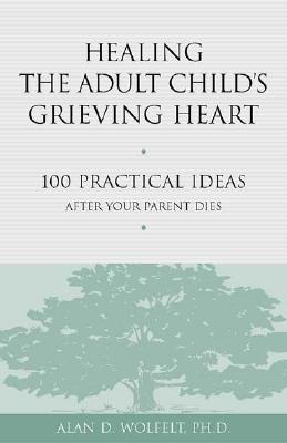 Healing the Adult Childs Grieving Heart: 100 Practical Ideas After Your Parent Dies  by  Alan D. Wolfelt