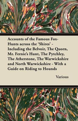 Accounts of the Famous Fox-Hunts Across the Shires - Including the Belvoir, the Quorn, Mr. Fernies Hunt, the Pytchley, the Atherstone, the Warwicks  by  Various