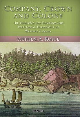 Company, Crown and Colony: The Hudsons Bay Company and Territorial Endeavour in Western Canada  by  Stephen A. Royle