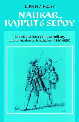Naukar, Rajput, and Sepoy: The Ethnohistory of the Military Labour Market of Hindustan, 1450 1850  by  Dirk H.A. Kolff