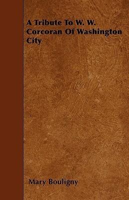 A Tribute to W. W. Corcoran of Washington City  by  Mary Bouligny