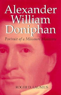 Alexander William Doniphan: Portrait of a Missouri Moderate  by  Roger D. Launius