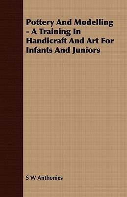 Pottery and Modelling - A Training in Handicraft and Art for Infants and Juniors S. W. Anthonies
