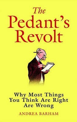 The Pedants Revolt:  Why Most Things You Think Are Right Are Wrong  by  Andrea Barham