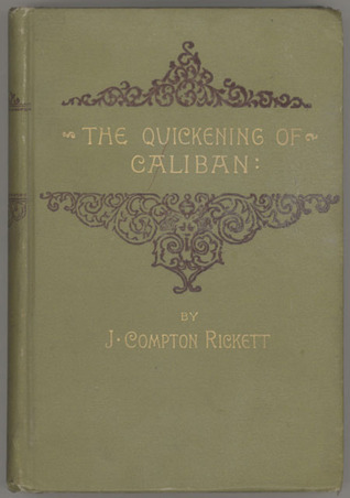 Quickening of Caliban: A Modern Story of Evolution  by  J. Compton Rickett