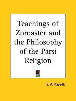 Teachings of Zoroaster and the Philosophy of the Parsi Religion S.A. Kapadia