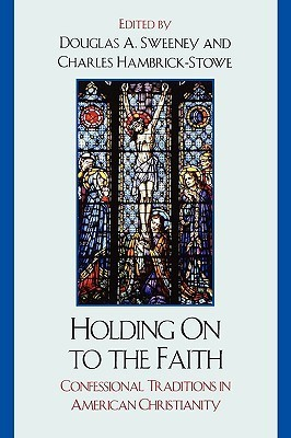 Holding on to the Faith: Confessional Traditions in American Christianity Douglas A. Sweeney