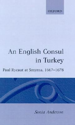 An English Consul in Turkey: Paul Rycaut at Smyrna, 1667-1678 Sonia P. Anderson