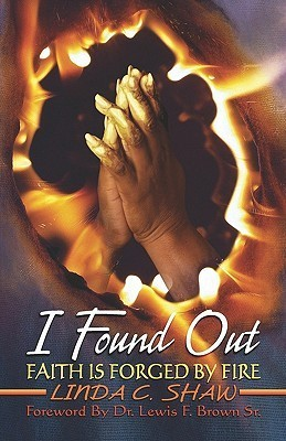I Found Out: Faith Is Forged Fire by Linda C. Shaw