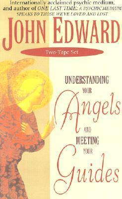 The Understanding Your Angels and Meeting Your Guides  by  John Edward