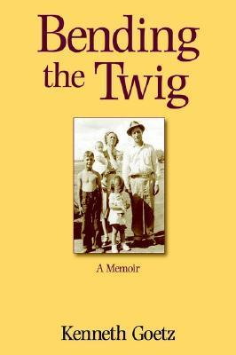 Bending the Twig: A Memoir  by  Kenneth Goetz