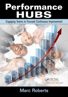 Performance Hubs: Engaging Teams in Focused Continuous Improvement  by  Marc Roberts
