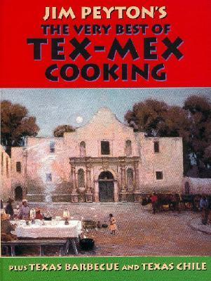 Jim Peytons the Very Best of Tex-Mex Cooking: Plus Texas Barbecue and Texas Chile James W. Peyton